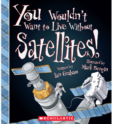You Wouldn't Want to...: You Wouldn't Want to Live Without Satellites!