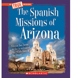 A True Book™—Spanish Missions: Spanish Missions of Arizona, The